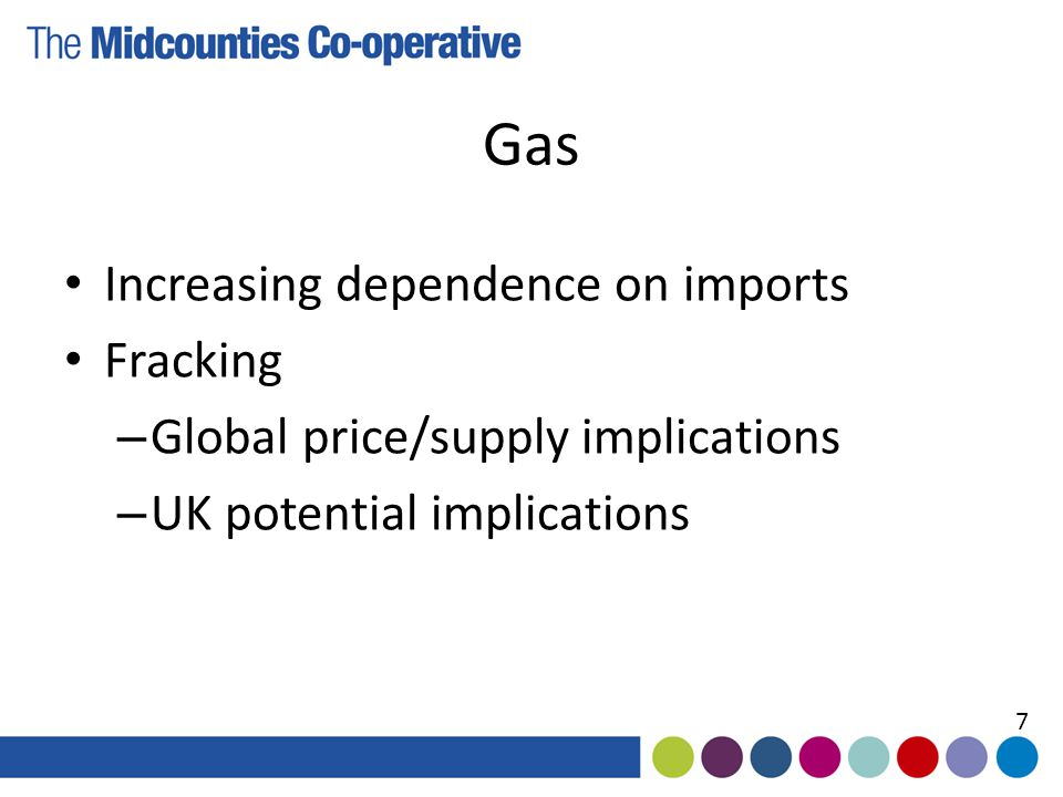 Gas Increasing dependence on imports Fracking – Global price/supply implications – UK potential implications 7