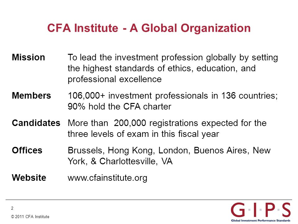 2 © 2011 CFA Institute Mission To lead the investment profession globally by setting the highest standards of ethics, education, and professional excellence Members 106,000+ investment professionals in 136 countries; 90% hold the CFA charter Candidates More than 200,000 registrations expected for the three levels of exam in this fiscal year Offices Brussels, Hong Kong, London, Buenos Aires, New York, & Charlottesville, VA Websitewww.cfainstitute.org CFA Institute - A Global Organization