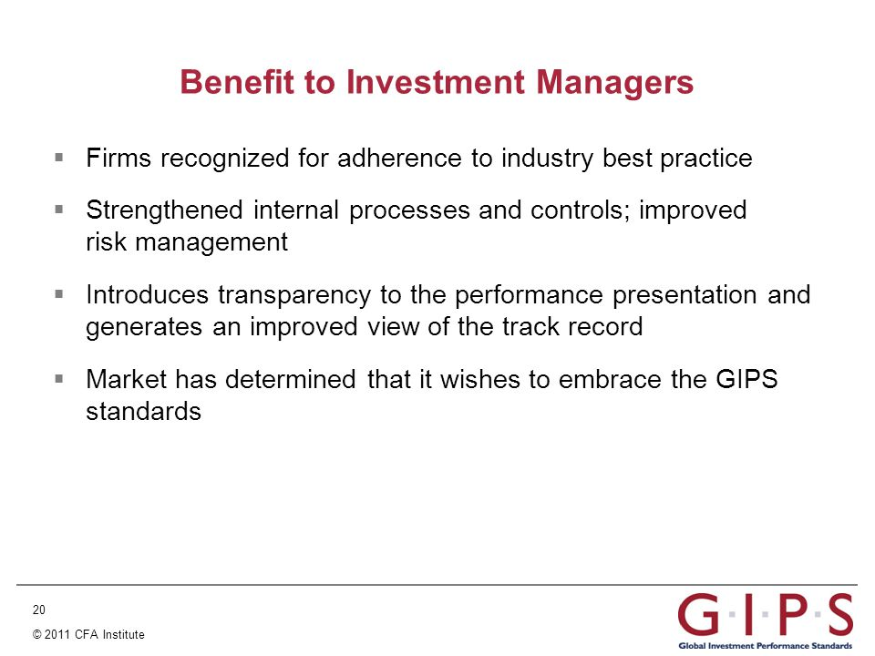 20 © 2011 CFA Institute Benefit to Investment Managers  Firms recognized for adherence to industry best practice  Strengthened internal processes and controls; improved risk management  Introduces transparency to the performance presentation and generates an improved view of the track record  Market has determined that it wishes to embrace the GIPS standards