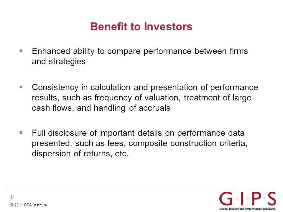 21 © 2011 CFA Institute Benefit to Investors  Enhanced ability to compare performance between firms and strategies  Consistency in calculation and presentation of performance results, such as frequency of valuation, treatment of large cash flows, and handling of accruals  Full disclosure of important details on performance data presented, such as fees, composite construction criteria, dispersion of returns, etc.