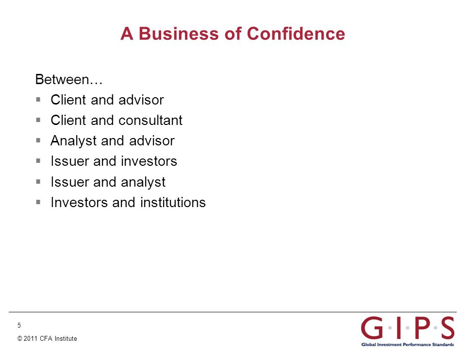 5 © 2011 CFA Institute A Business of Confidence Between…  Client and advisor  Client and consultant  Analyst and advisor  Issuer and investors  Issuer and analyst  Investors and institutions