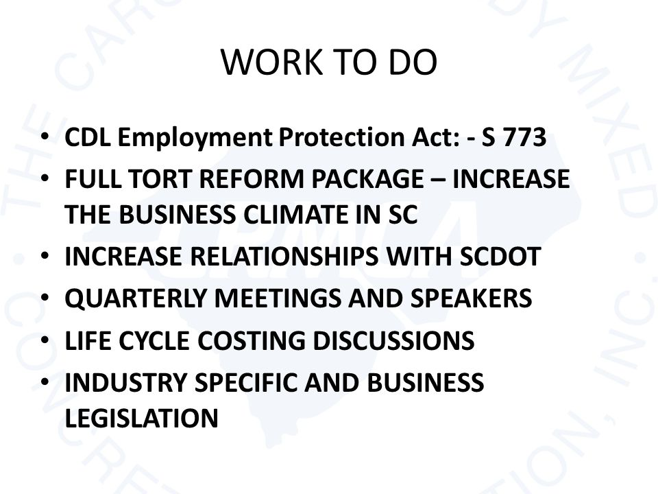 WORK TO DO CDL Employment Protection Act: - S 773 FULL TORT REFORM PACKAGE – INCREASE THE BUSINESS CLIMATE IN SC INCREASE RELATIONSHIPS WITH SCDOT QUARTERLY MEETINGS AND SPEAKERS LIFE CYCLE COSTING DISCUSSIONS INDUSTRY SPECIFIC AND BUSINESS LEGISLATION