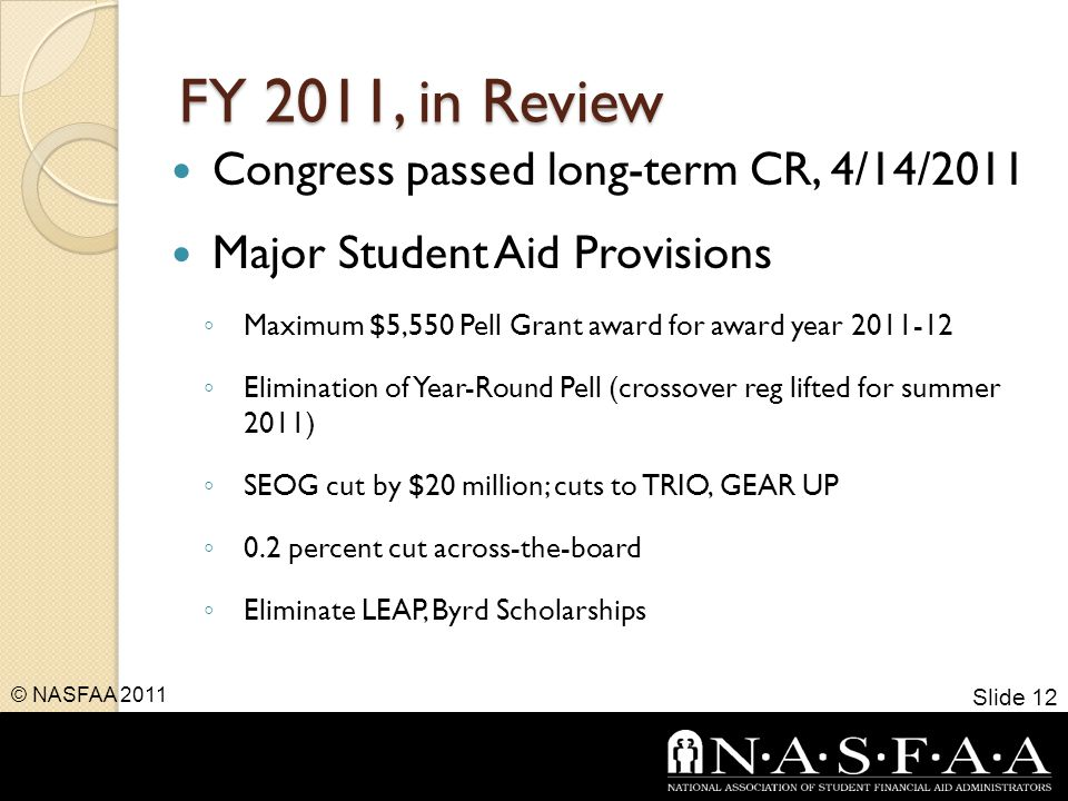 FY 2011, in Review Congress passed long-term CR, 4/14/2011 Major Student Aid Provisions ◦ Maximum $5,550 Pell Grant award for award year 2011-12 ◦ Elimination of Year-Round Pell (crossover reg lifted for summer 2011) ◦ SEOG cut by $20 million; cuts to TRIO, GEAR UP ◦ 0.2 percent cut across-the-board ◦ Eliminate LEAP, Byrd Scholarships Slide 12 © NASFAA 2011