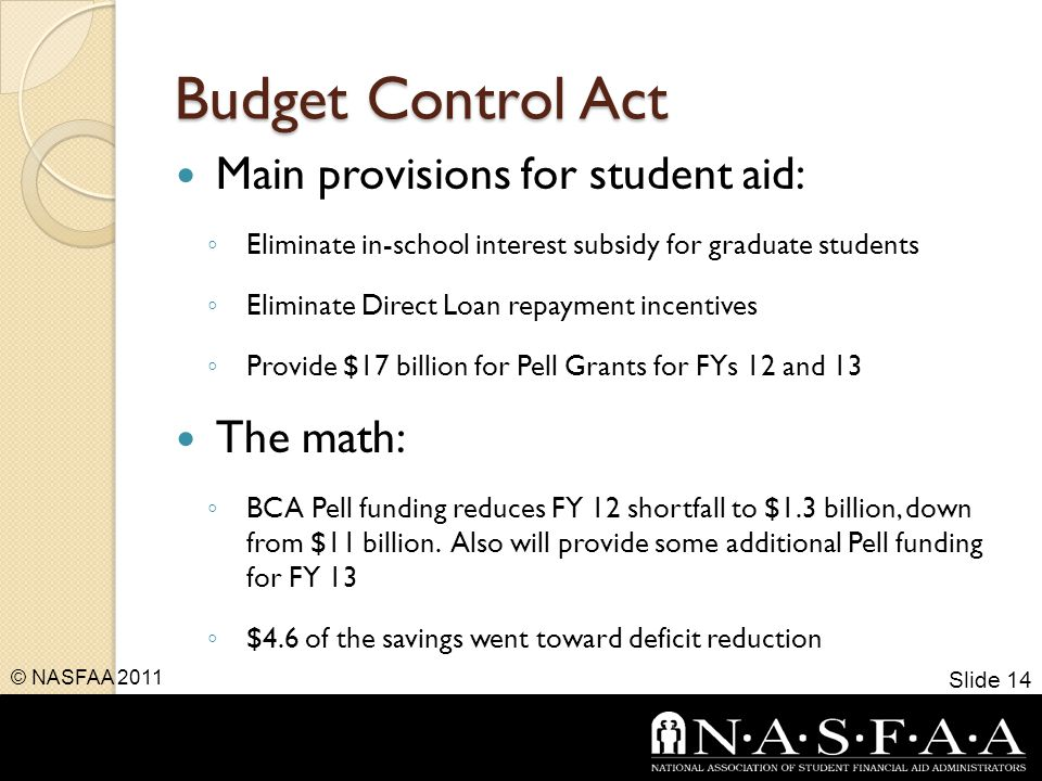 Budget Control Act Main provisions for student aid: ◦ Eliminate in-school interest subsidy for graduate students ◦ Eliminate Direct Loan repayment incentives ◦ Provide $17 billion for Pell Grants for FYs 12 and 13 The math: ◦ BCA Pell funding reduces FY 12 shortfall to $1.3 billion, down from $11 billion.