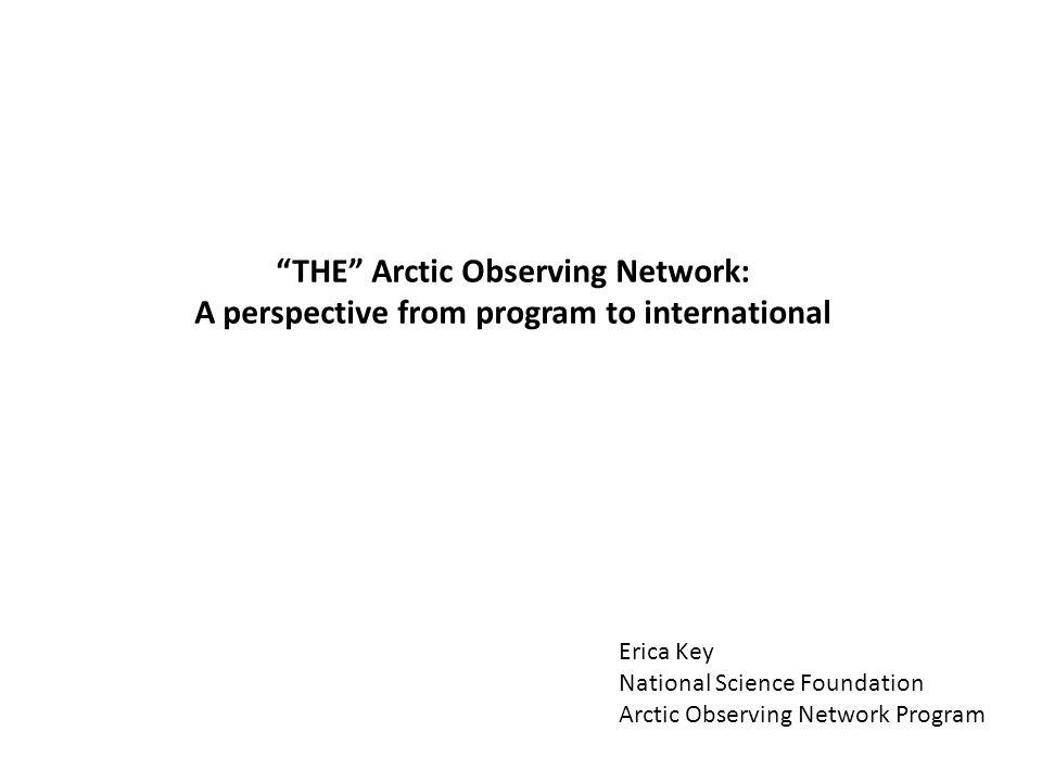 THE Arctic Observing Network: A perspective from program to international Erica Key National Science Foundation Arctic Observing Network Program