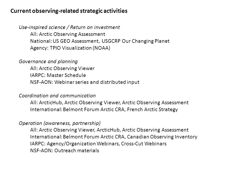 Outputs and potential uses Arctic Observing Assessment Demonstrate gaps/strengths in: - documented user needs - interoperable information - available data integration tools and accessible formats - observing, monitoring, inventory, assessment of requested fields Arctic Observing Viewer Visualize and document available observations to: - showcase coverage and link to archives - encourage neighbor interchanges within/between sciences - provide information for out-year, shortfall planning and coordination - identify interdisciplinary or system nodes or hotspots - provide accessibility to a range of users ArcticHub Connect a broad observing community by: - highlighting available online resources and tools for observing - hosting Arctic Observing Assessment build-out and web interface - providing tailored communication and workspaces for thematic groups - enabling user input to site functionality