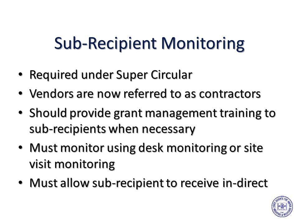 Sub-Recipient Monitoring Required under Super Circular Required under Super Circular Vendors are now referred to as contractors Vendors are now referred to as contractors Should provide grant management training to sub-recipients when necessary Should provide grant management training to sub-recipients when necessary Must monitor using desk monitoring or site visit monitoring Must monitor using desk monitoring or site visit monitoring Must allow sub-recipient to receive in-direct Must allow sub-recipient to receive in-direct
