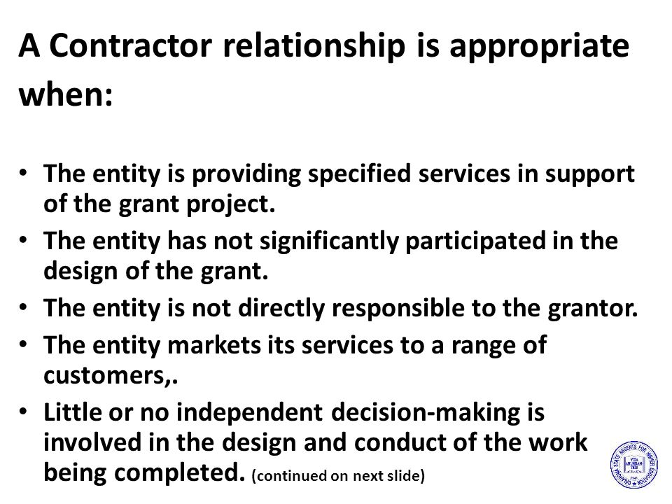 A Contractor relationship is appropriate when: The entity is providing specified services in support of the grant project.