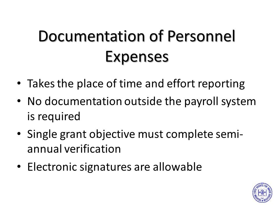 Documentation of Personnel Expenses Takes the place of time and effort reporting No documentation outside the payroll system is required Single grant objective must complete semi- annual verification Electronic signatures are allowable