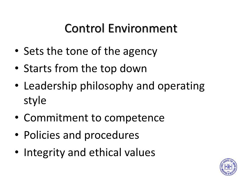 Control Environment Sets the tone of the agency Starts from the top down Leadership philosophy and operating style Commitment to competence Policies and procedures Integrity and ethical values