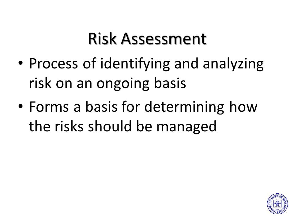 Risk Assessment Process of identifying and analyzing risk on an ongoing basis Forms a basis for determining how the risks should be managed
