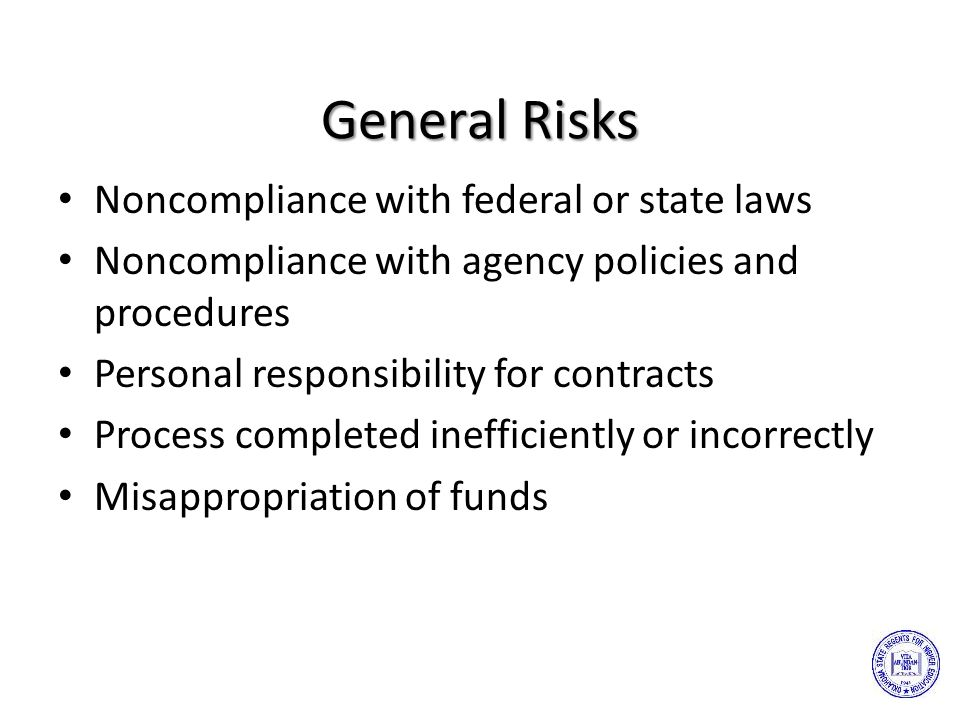 General Risks Noncompliance with federal or state laws Noncompliance with agency policies and procedures Personal responsibility for contracts Process completed inefficiently or incorrectly Misappropriation of funds