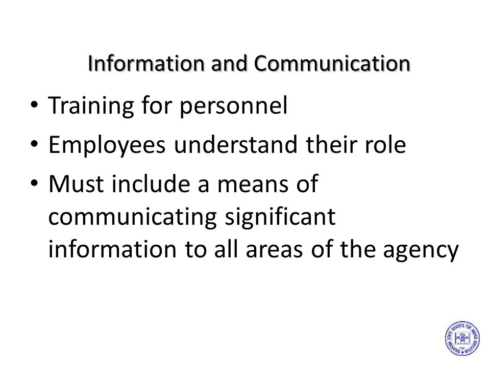 Information and Communication Training for personnel Employees understand their role Must include a means of communicating significant information to all areas of the agency
