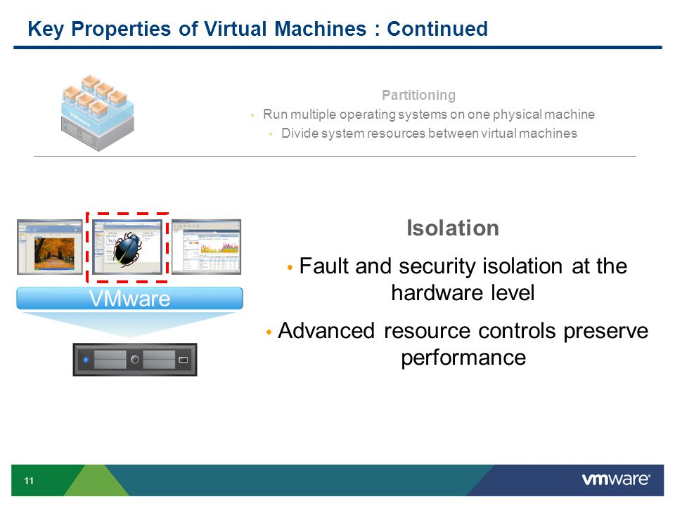 11 Key Properties of Virtual Machines : Continued Partitioning  Run multiple operating systems on one physical machine  Divide system resources betw
