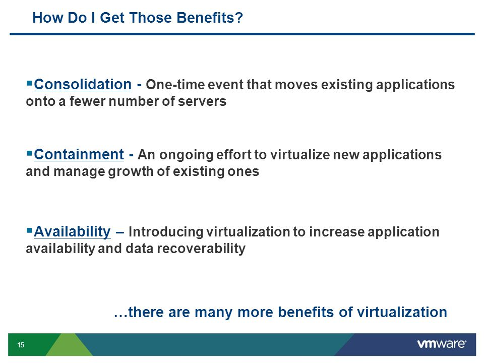 15 How Do I Get Those Benefits?  Consolidation - One-time event that moves existing applications onto a fewer number of servers  Containment - An on