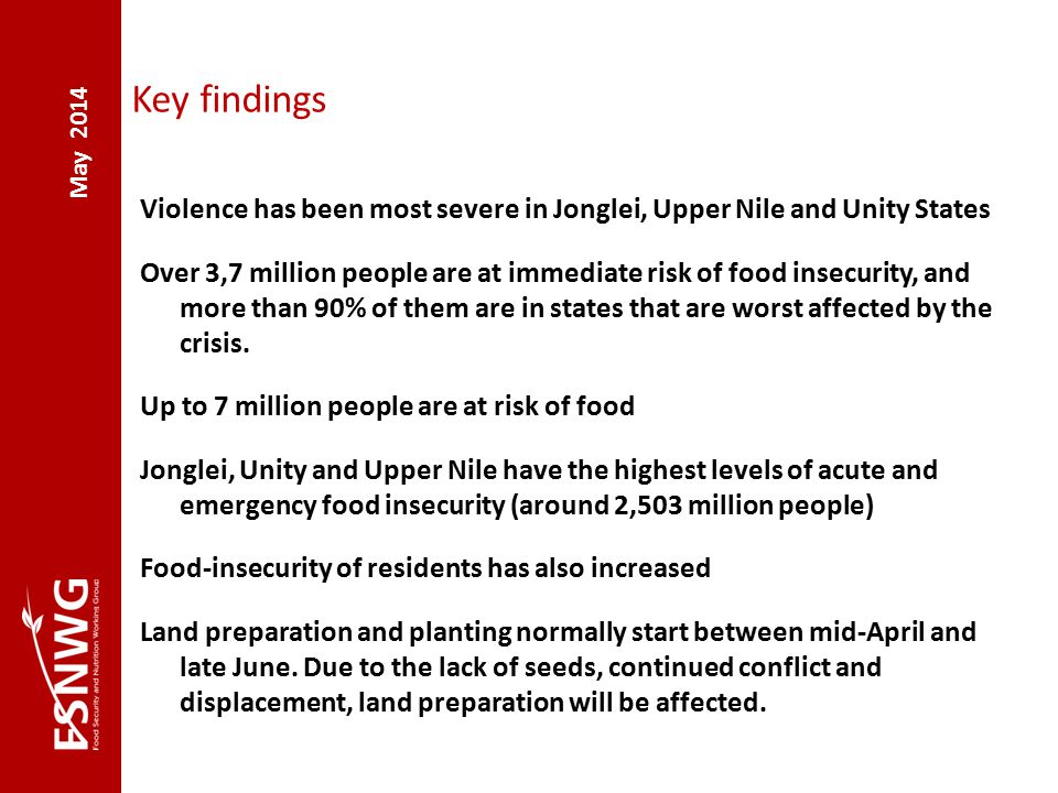 May 2014 Key findings Violence has been most severe in Jonglei, Upper Nile and Unity States Over 3,7 million people are at immediate risk of food insecurity, and more than 90% of them are in states that are worst affected by the crisis.