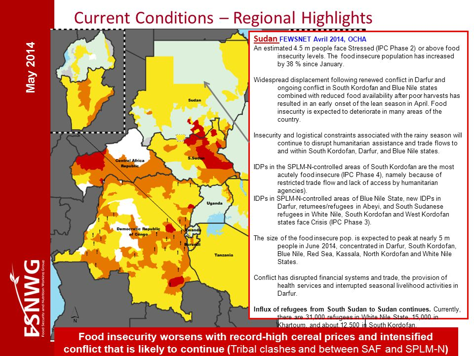 May 2014 Current Conditions – Regional Highlights Food insecurity worsens with record-high cereal prices and intensified conflict that is likely to continue (Tribal clashes and between SAF and SPLM-N) Sudan FEWSNET Avril 2014, OCHA An estimated 4.5 m people face Stressed (IPC Phase 2) or above food insecurity levels.
