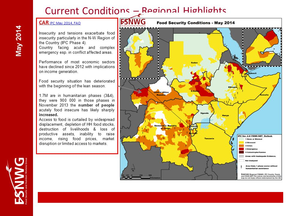 Current Conditions – Regional Highlights May 2014 CAR IPC May 2014, FAO Insecurity and tensions exacerbate food insecurity particularly in the N-W Region of the Country (IPC Phase 4).