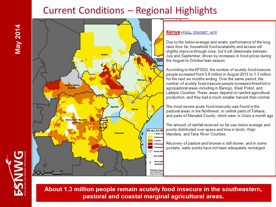 Current Conditions – Regional Highlights Kenya KFSSG, FEWSNET, WFP FEWSNET Due to the below average and erratic performance of the long rains thus far, household food availability and access will slightly improve through June, but it will deteriorate between July and September, driven by increases in food prices during the August to October lean season.