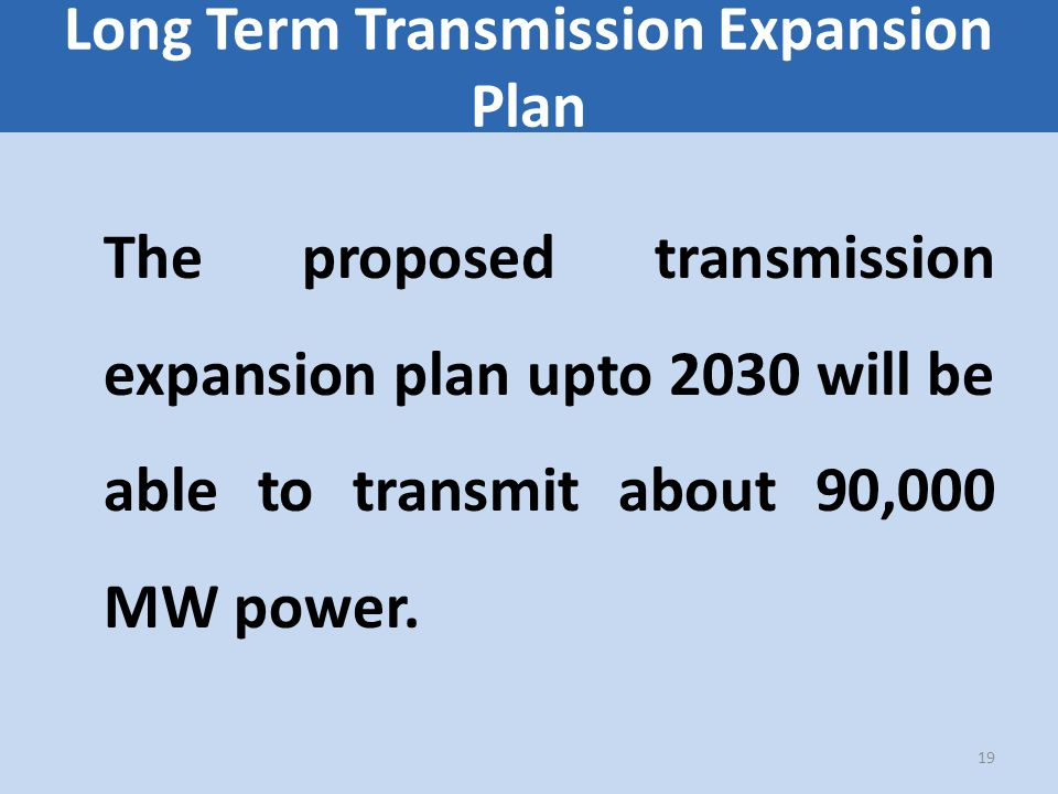 Long Term Transmission Expansion Plan The proposed transmission expansion plan upto 2030 will be able to transmit about 90,000 MW power.
