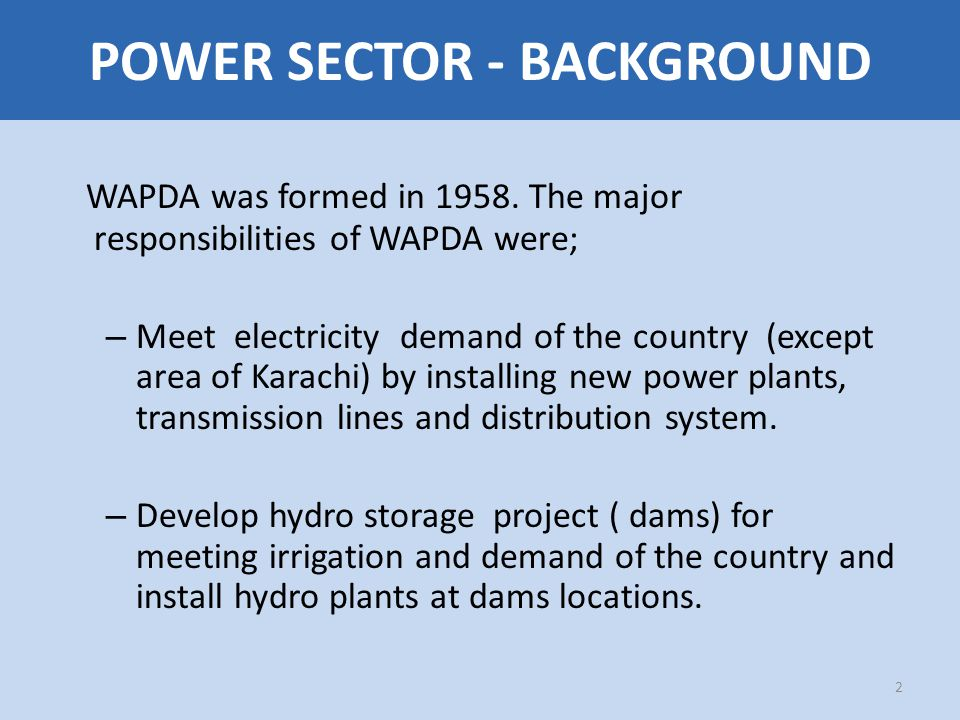 POWER SECTOR- BACKGROUND WAPDA Had Two Wings; 1.Power wing – Responsible for power matters 2.Water wing – Responsible for water matters The WAPDA AUTHORITY consisted of; – Chairman – Member Power- Head of Power wing – Member Water – Head of Water wing – Member Finance – Head of Financial matters 3 POWER SECTOR - BACKGROUND