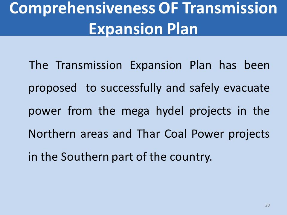 Comprehensiveness OF Transmission Expansion Plan The Transmission Expansion Plan has been proposed to successfully and safely evacuate power from the mega hydel projects in the Northern areas and Thar Coal Power projects in the Southern part of the country.