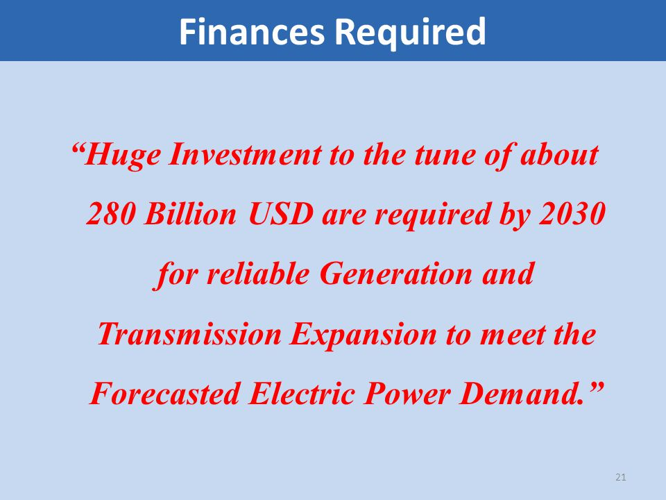 Finances Required Huge Investment to the tune of about 280 Billion USD are required by 2030 for reliable Generation and Transmission Expansion to meet the Forecasted Electric Power Demand. 21