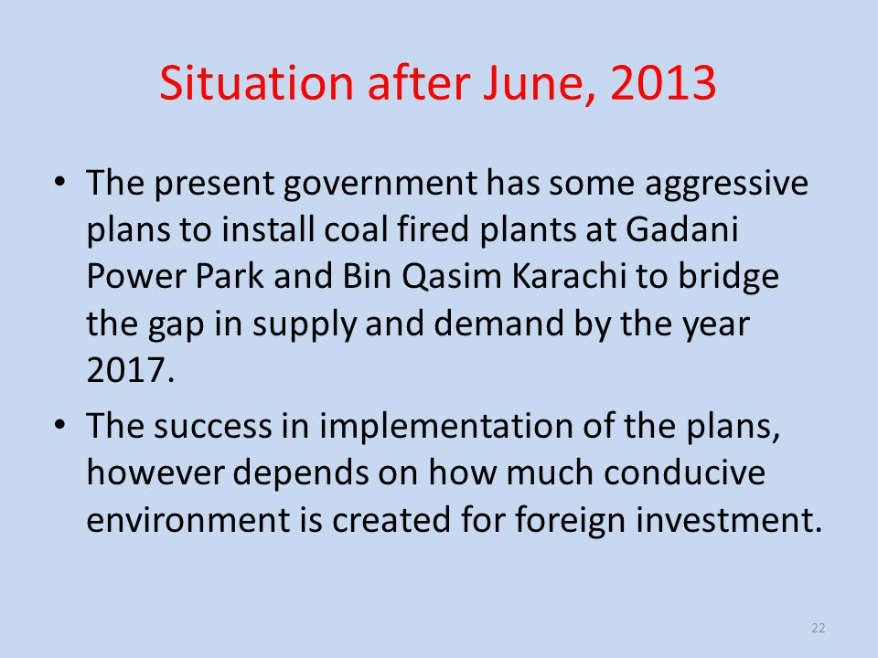Situation after June, 2013 The present government has some aggressive plans to install coal fired plants at Gadani Power Park and Bin Qasim Karachi to bridge the gap in supply and demand by the year 2017.