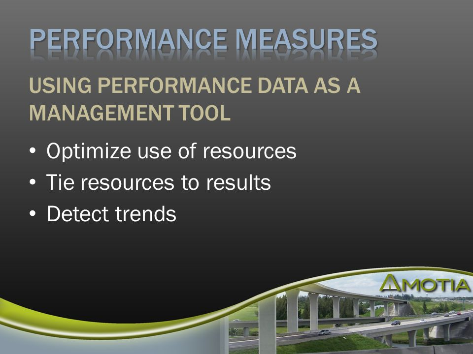 Optimize use of resources Tie resources to results Detect trends USING PERFORMANCE DATA AS A MANAGEMENT TOOL