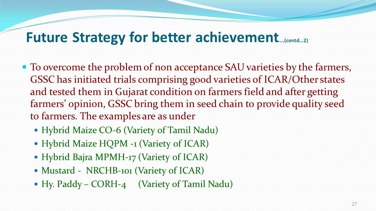 Future Strategy for better achievement ….(contd…2) To overcome the problem of non acceptance SAU varieties by the farmers, GSSC has initiated trials c