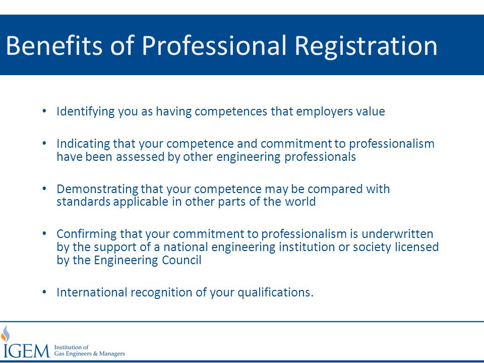Benefits of Professional Registration Identifying you as having competences that employers value Indicating that your competence and commitment to pro