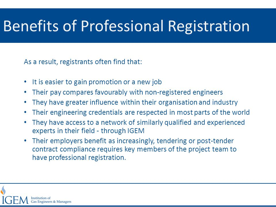 Benefits of Professional Registration As a result, registrants often find that: It is easier to gain promotion or a new job Their pay compares favoura