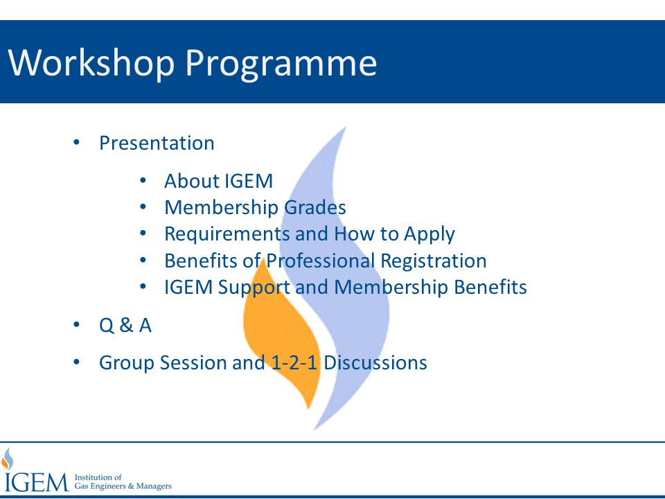 Workshop Programme Presentation About IGEM Membership Grades Requirements and How to Apply Benefits of Professional Registration IGEM Support and Memb