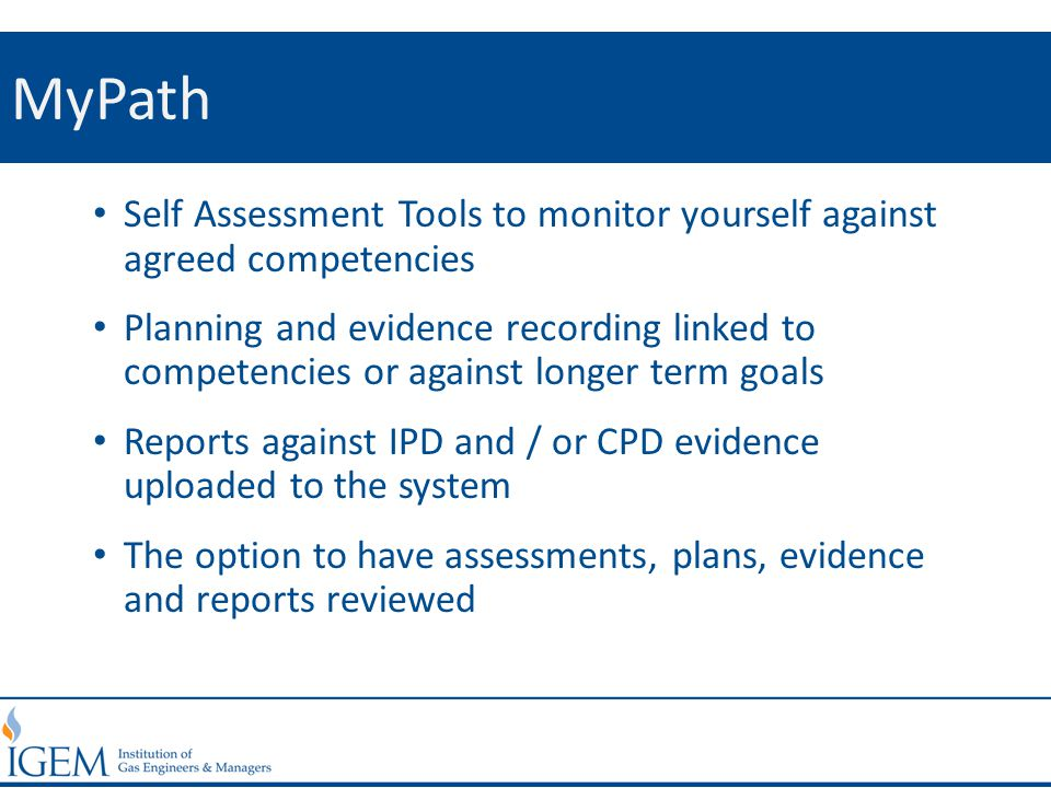 MyPath Self Assessment Tools to monitor yourself against agreed competencies Planning and evidence recording linked to competencies or against longer