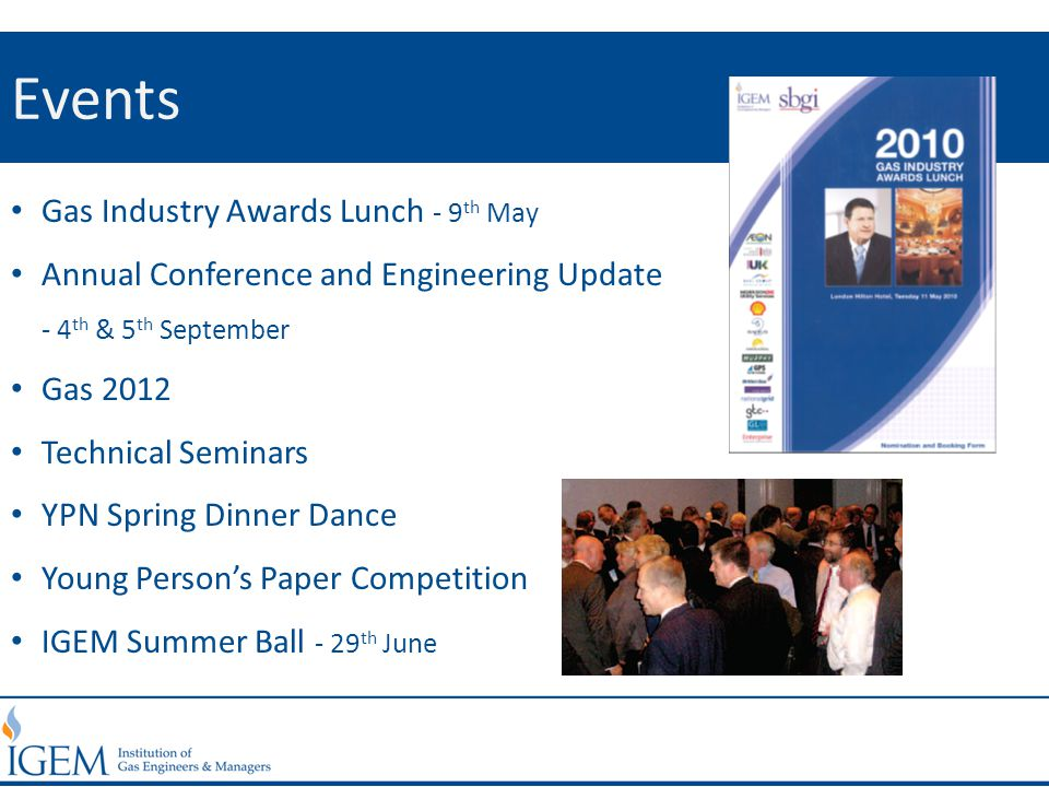 Events Gas Industry Awards Lunch - 9 th May Annual Conference and Engineering Update - 4 th & 5 th September Gas 2012 Technical Seminars YPN Spring Dinner Dance Young Person's Paper Competition IGEM Summer Ball - 29 th June