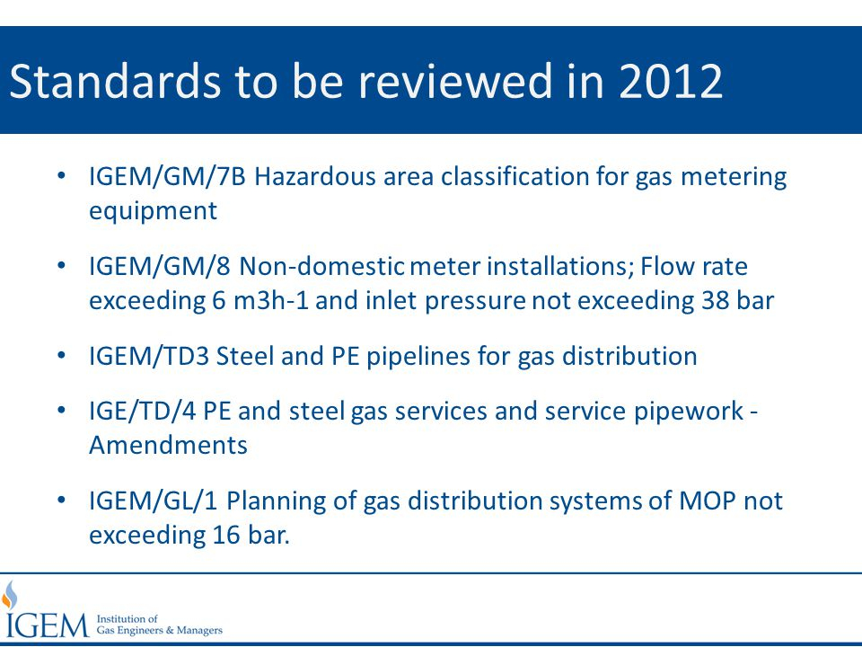 Standards to be reviewed in 2012 IGEM/GM/7B Hazardous area classification for gas metering equipment IGEM/GM/8 Non-domestic meter installations; Flow