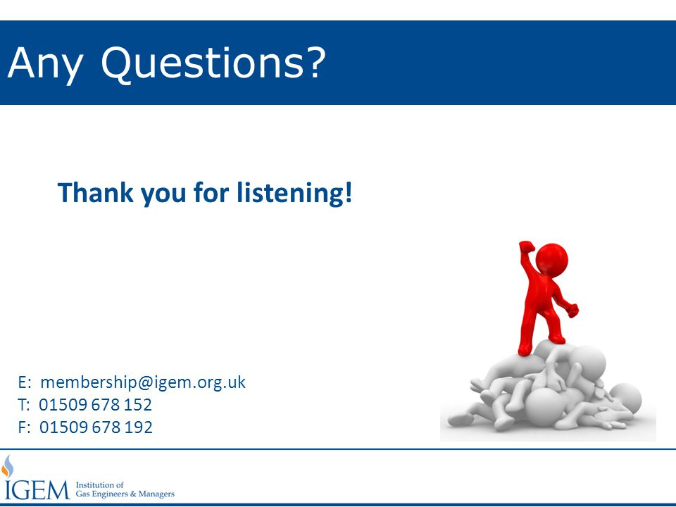Any Questions? E: membership@igem.org.uk T: 01509 678 152 F: 01509 678 192 Thank you for listening!