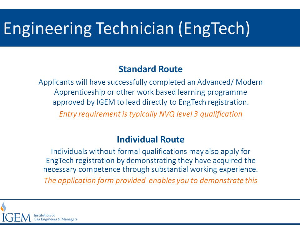 Engineering Technician (EngTech) Standard Route Applicants will have successfully completed an Advanced/ Modern Apprenticeship or other work based learning programme approved by IGEM to lead directly to EngTech registration.