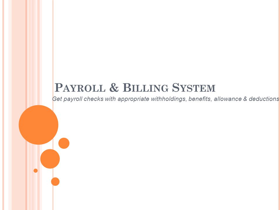 P AYROLL & B ILLING S YSTEM Get payroll checks with appropriate withholdings, benefits, allowance & deductions