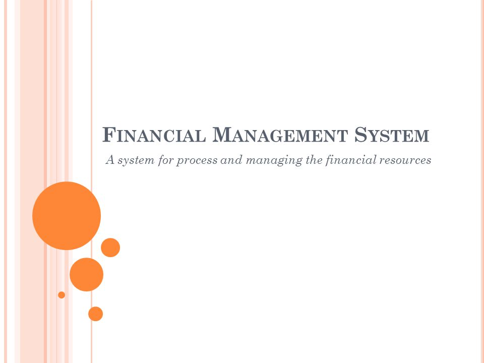 F INANCIAL M ANAGEMENT S YSTEM A system for process and managing the financial resources
