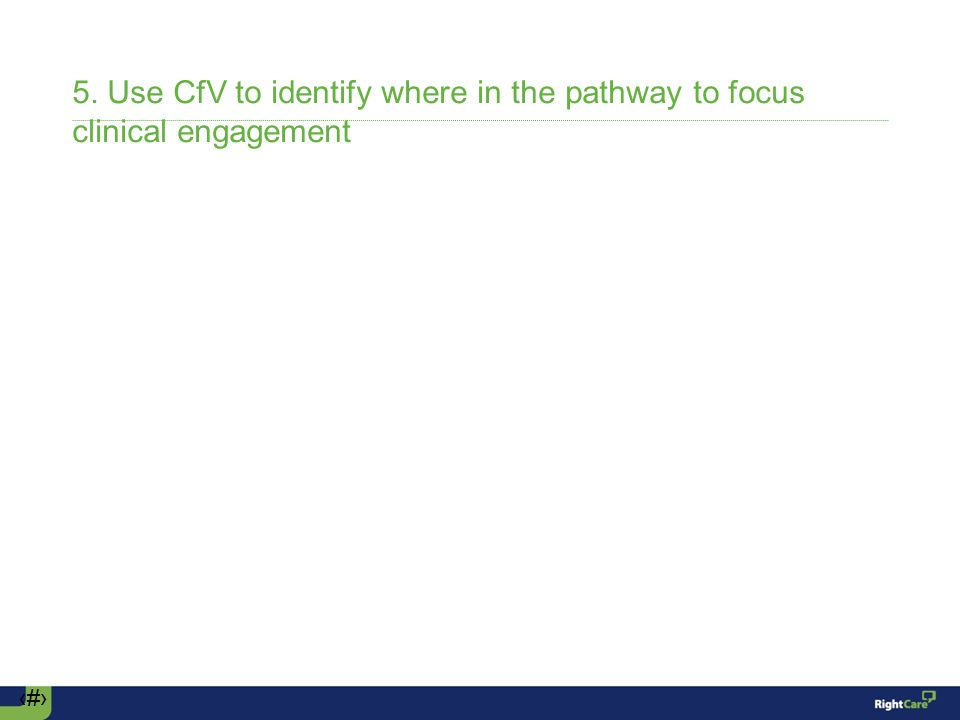 ‹#› 5. Use CfV to identify where in the pathway to focus clinical engagement