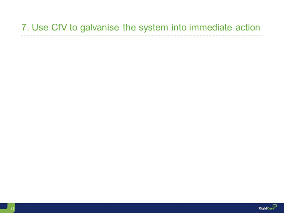 14 7. Use CfV to galvanise the system into immediate action