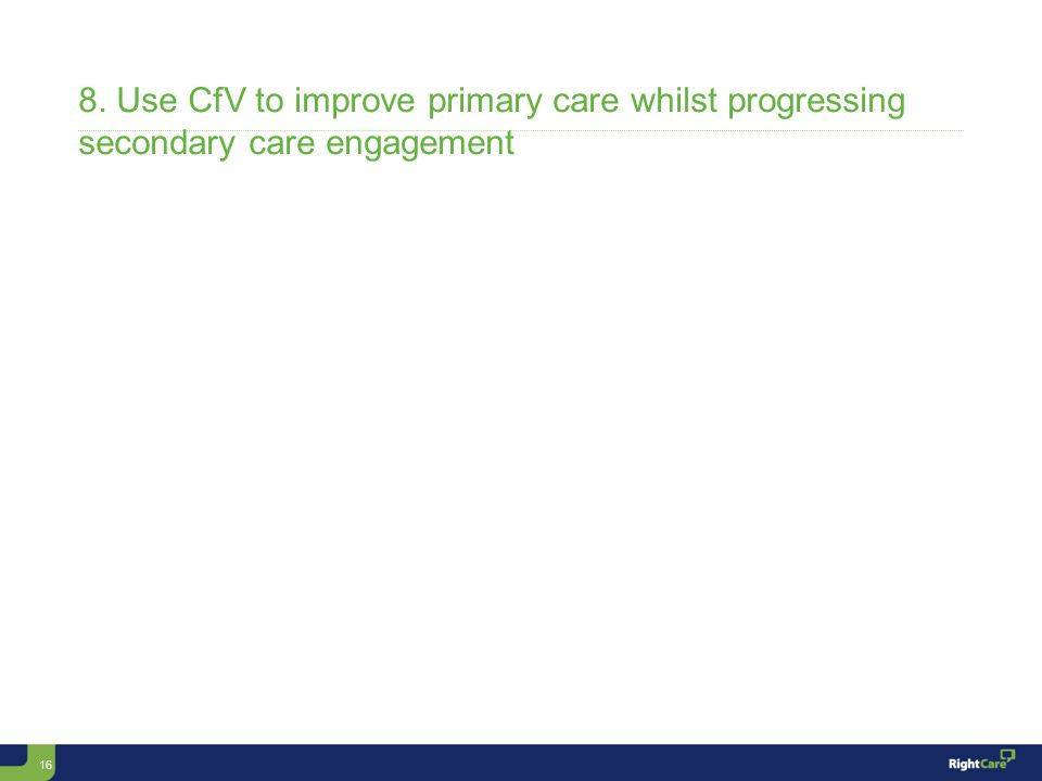 16 8. Use CfV to improve primary care whilst progressing secondary care engagement