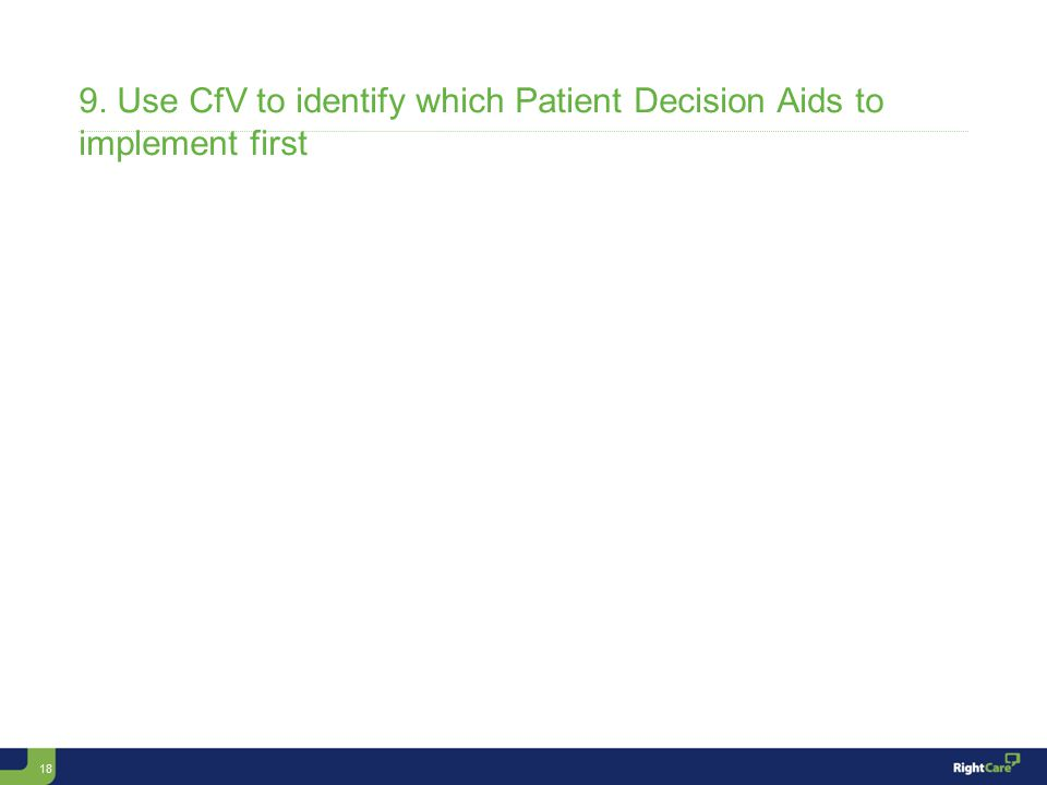 18 9. Use CfV to identify which Patient Decision Aids to implement first