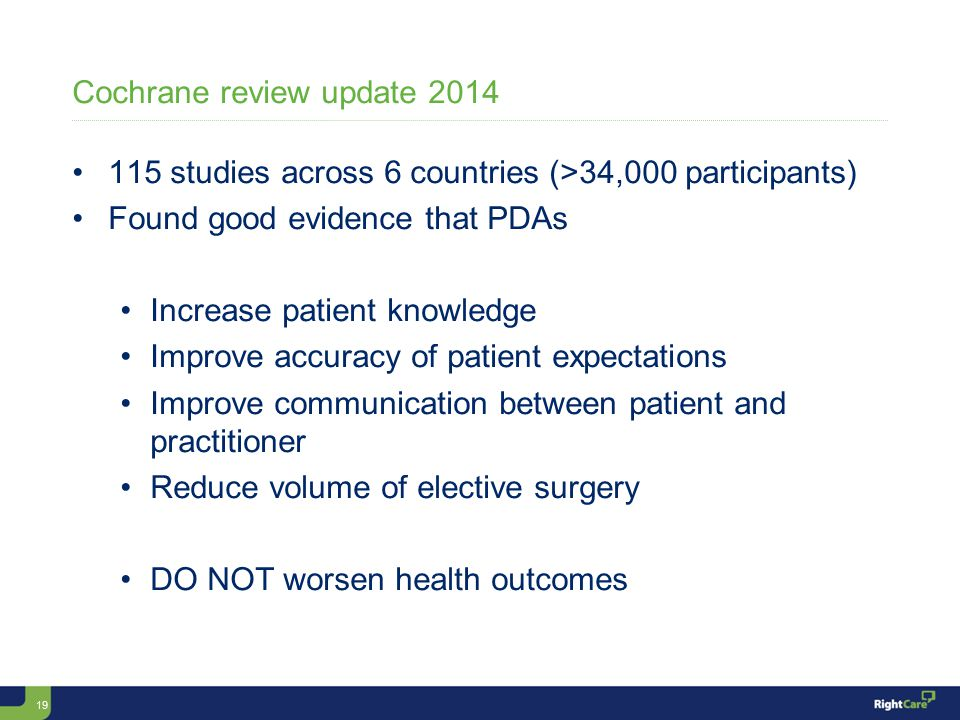 19 Cochrane review update 2014 115 studies across 6 countries (>34,000 participants) Found good evidence that PDAs Increase patient knowledge Improve accuracy of patient expectations Improve communication between patient and practitioner Reduce volume of elective surgery DO NOT worsen health outcomes