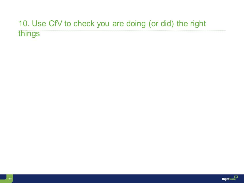 23 10. Use CfV to check you are doing (or did) the right things