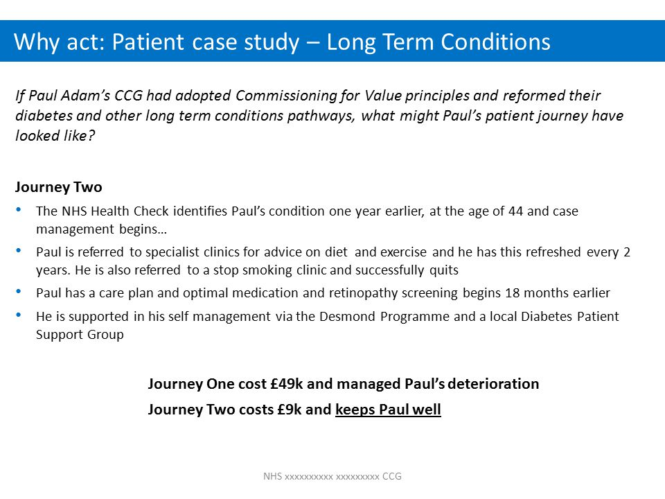 NHS xxxxxxxxxx xxxxxxxxx CCG Why act: Patient case study – Long Term Conditions If Paul Adam's CCG had adopted Commissioning for Value principles and reformed their diabetes and other long term conditions pathways, what might Paul's patient journey have looked like.