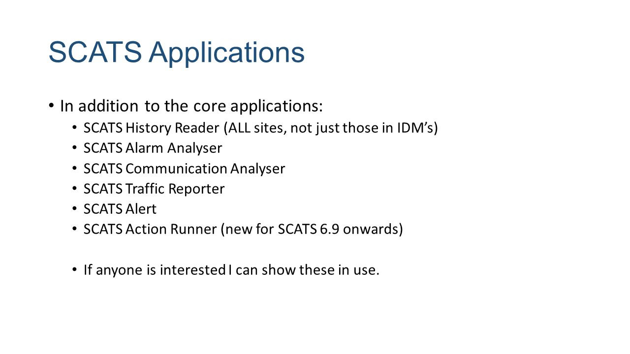 SCATS Applications In addition to the core applications: SCATS History Reader (ALL sites, not just those in IDM's) SCATS Alarm Analyser SCATS Communication Analyser SCATS Traffic Reporter SCATS Alert SCATS Action Runner (new for SCATS 6.9 onwards) If anyone is interested I can show these in use.