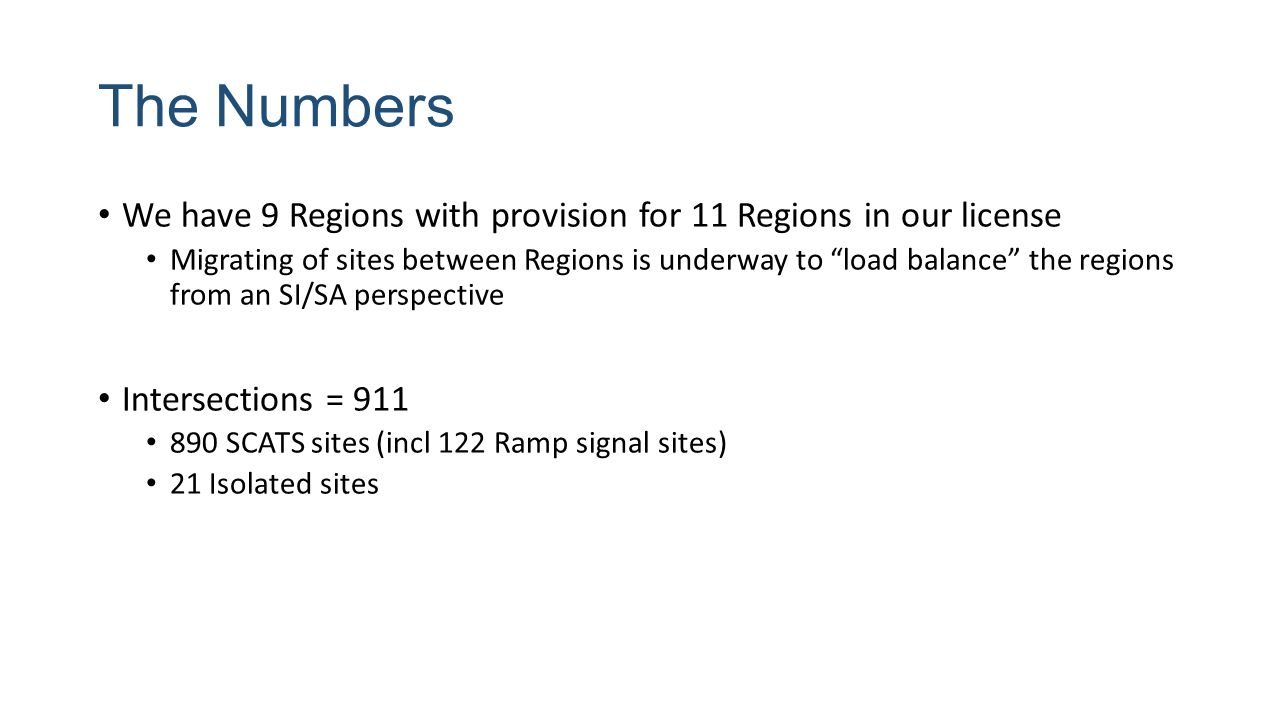 The Numbers We have 9 Regions with provision for 11 Regions in our license Migrating of sites between Regions is underway to load balance the regions from an SI/SA perspective Intersections = 911 890 SCATS sites (incl 122 Ramp signal sites) 21 Isolated sites