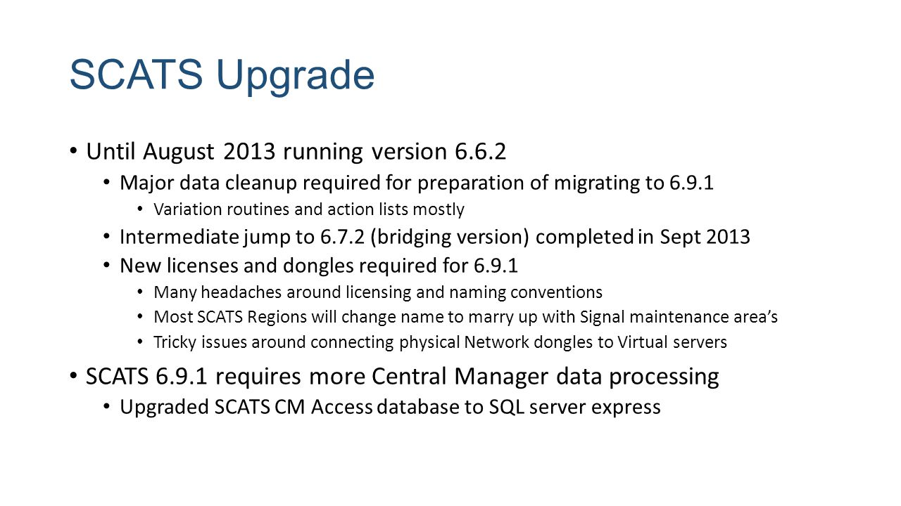 SCATS Upgrade Until August 2013 running version 6.6.2 Major data cleanup required for preparation of migrating to 6.9.1 Variation routines and action lists mostly Intermediate jump to 6.7.2 (bridging version) completed in Sept 2013 New licenses and dongles required for 6.9.1 Many headaches around licensing and naming conventions Most SCATS Regions will change name to marry up with Signal maintenance area's Tricky issues around connecting physical Network dongles to Virtual servers SCATS 6.9.1 requires more Central Manager data processing Upgraded SCATS CM Access database to SQL server express
